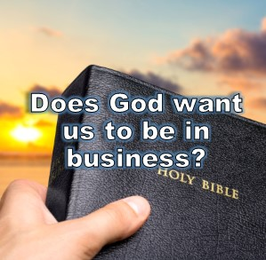 Does God want us to be in business?