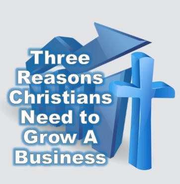 3 Reasons Christians Should Grow Their Business